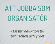 Att jobba som organisatör - En introduktion till branschen och yrket